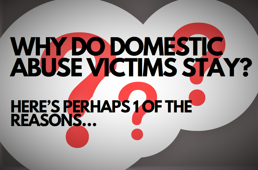 WHY DO DOMESTIC ABUSE VICTIMS STAY?